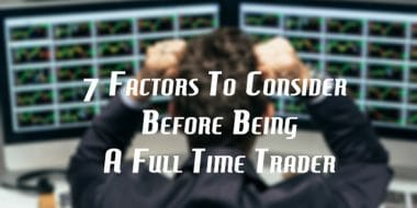 7 Factors To Consider Before Being A Full Time Trader